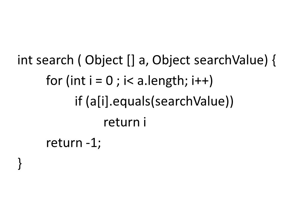 int search ( Object [] a, Object searchValue) { for (int i = 0 ; i< a.length; i++) if (a[i].equals(searchValue)) return i return -1; }