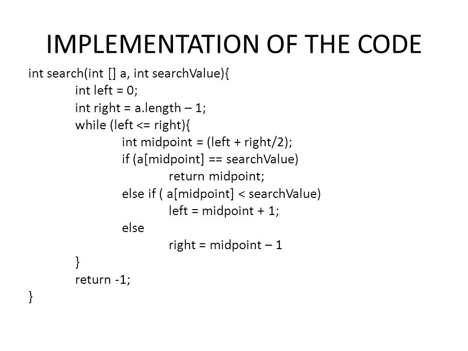 IMPLEMENTATION OF THE CODE int search(int [] a, int searchValue){ int left = 0; int right = a.length – 1; while (left <= right){ int midpoint = (left + right/2); if (a[midpoint] == searchValue) return midpoint; else if ( a[midpoint] < searchValue) left = midpoint + 1; else right = midpoint – 1 } return -1; }