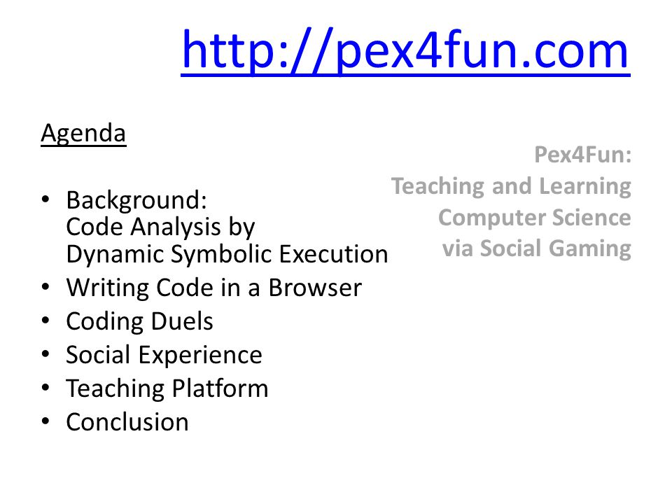 Pex4Fun: Teaching and Learning Computer Science via Social Gaming http://pex4fun.com Agenda Background: Code Analysis by Dynamic Symbolic Execution Writing Code in a Browser Coding Duels Social Experience Teaching Platform Conclusion