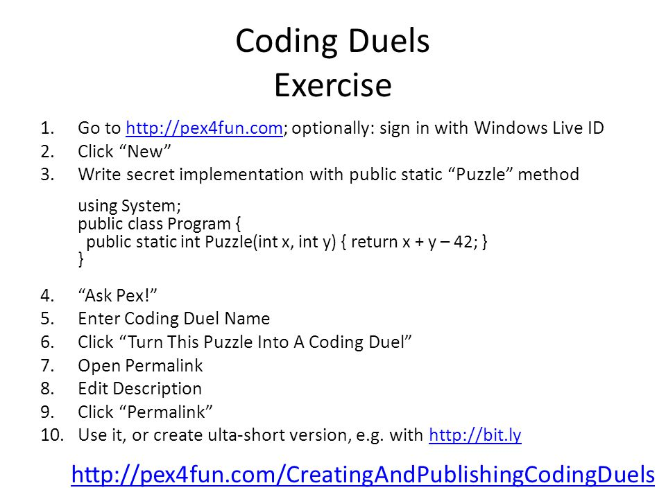 Coding Duels Exercise 1.Go to http://pex4fun.com; optionally: sign in with Windows Live IDhttp://pex4fun.com 2.Click New 3.Write secret implementation with public static Puzzle method using System; public class Program { public static int Puzzle(int x, int y) { return x + y – 42; } } 4. Ask Pex! 5.Enter Coding Duel Name 6.Click Turn This Puzzle Into A Coding Duel 7.Open Permalink 8.Edit Description 9.Click Permalink 10.Use it, or create ulta-short version, e.g.