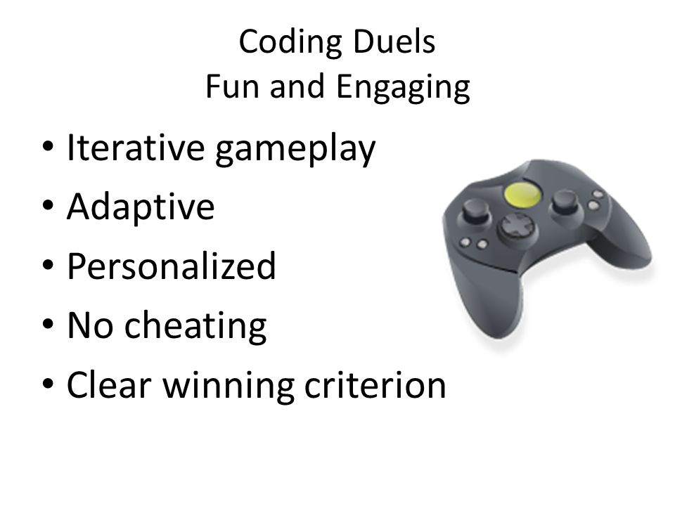 Coding Duels Fun and Engaging Iterative gameplay Adaptive Personalized No cheating Clear winning criterion