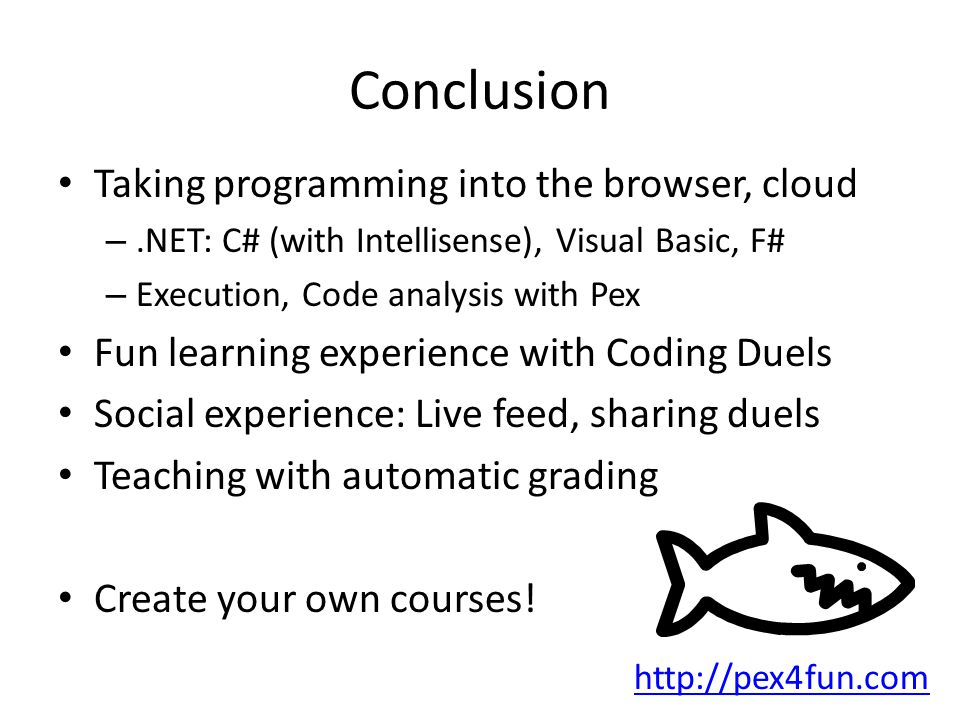 Conclusion Taking programming into the browser, cloud –.NET: C# (with Intellisense), Visual Basic, F# – Execution, Code analysis with Pex Fun learning experience with Coding Duels Social experience: Live feed, sharing duels Teaching with automatic grading Create your own courses.