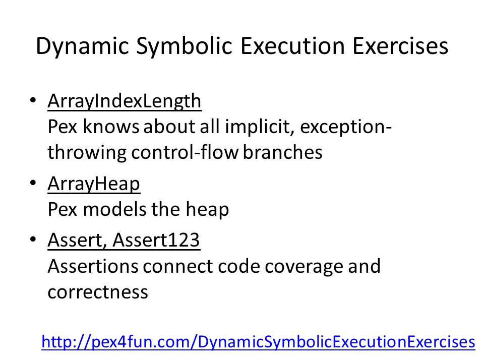 Dynamic Symbolic Execution Exercises ArrayIndexLength Pex knows about all implicit, exception- throwing control-flow branches ArrayHeap Pex models the heap Assert, Assert123 Assertions connect code coverage and correctness http://pex4fun.com/DynamicSymbolicExecutionExercises