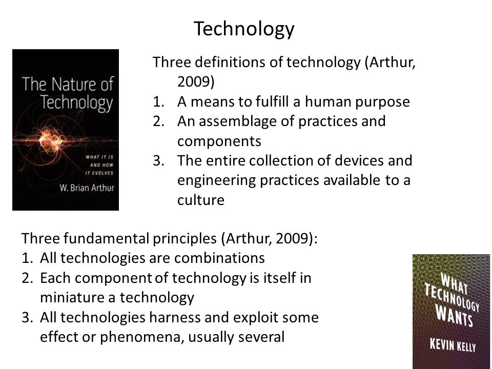 Technology Three definitions of technology (Arthur, 2009) 1.A means to fulfill a human purpose 2.An assemblage of practices and components 3.The entire collection of devices and engineering practices available to a culture Three fundamental principles (Arthur, 2009): 1.All technologies are combinations 2.Each component of technology is itself in miniature a technology 3.All technologies harness and exploit some effect or phenomena, usually several