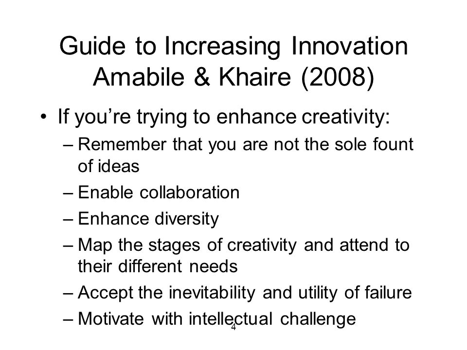 4 Guide to Increasing Innovation Amabile & Khaire (2008) If you're trying to enhance creativity: –Remember that you are not the sole fount of ideas –Enable collaboration –Enhance diversity –Map the stages of creativity and attend to their different needs –Accept the inevitability and utility of failure –Motivate with intellectual challenge