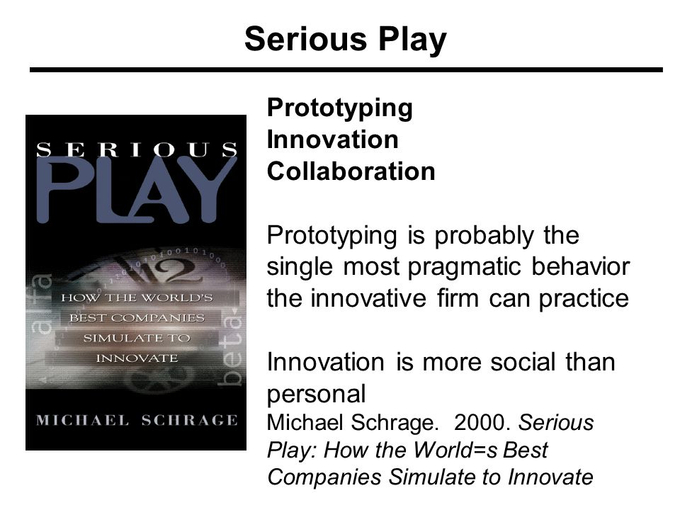 Serious Play Prototyping Innovation Collaboration Prototyping is probably the single most pragmatic behavior the innovative firm can practice Innovation is more social than personal Michael Schrage.