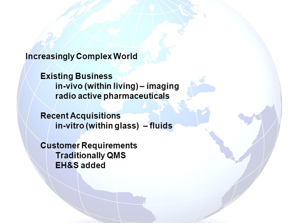Increasingly Complex World Existing Business in-vivo (within living) – imaging radio active pharmaceuticals Recent Acquisitions in-vitro (within glass) – fluids Customer Requirements Traditionally QMS EH&S added