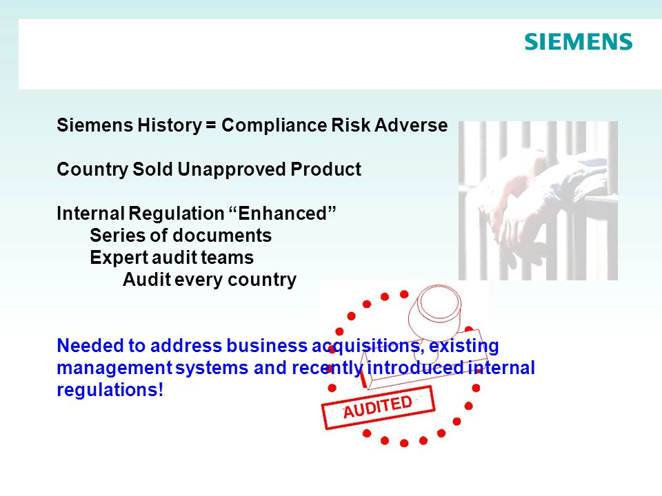 Siemens History = Compliance Risk Adverse Country Sold Unapproved Product Internal Regulation Enhanced Series of documents Expert audit teams Audit every country Needed to address business acquisitions, existing management systems and recently introduced internal regulations!