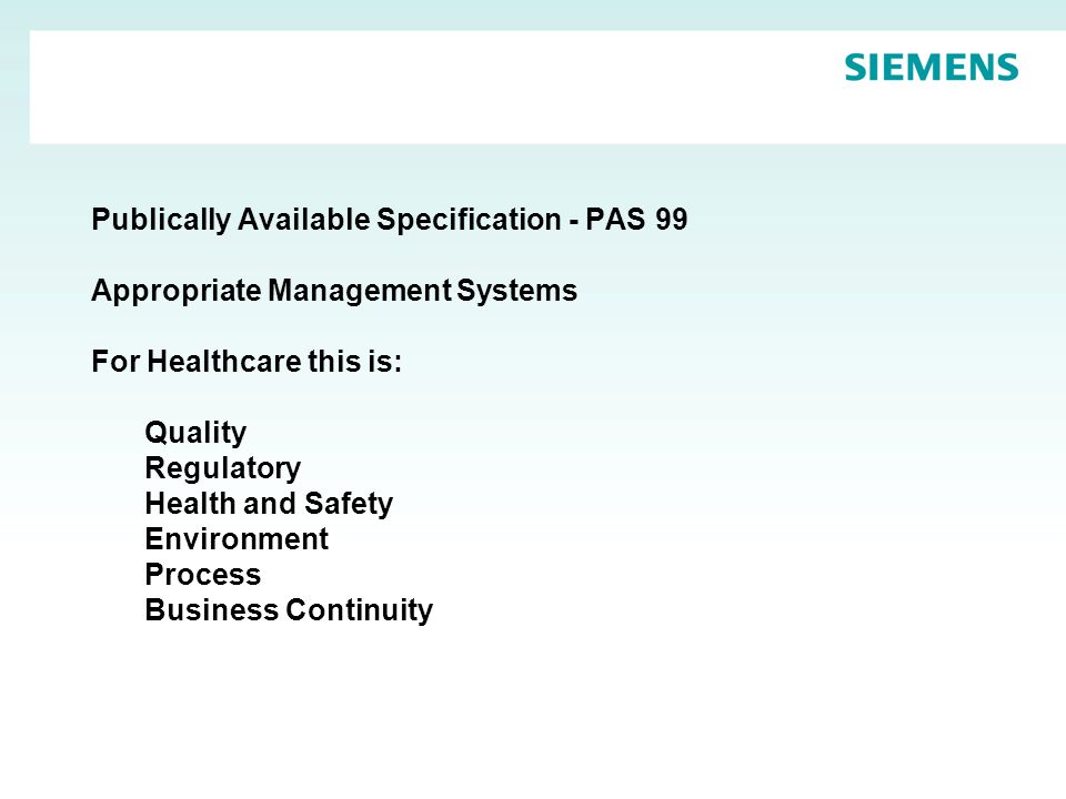 Publically Available Specification - PAS 99 Appropriate Management Systems For Healthcare this is: Quality Regulatory Health and Safety Environment Process Business Continuity