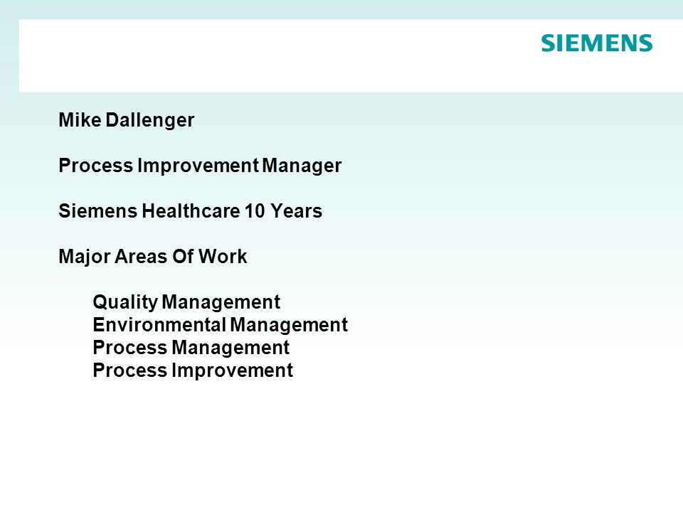Mike Dallenger Process Improvement Manager Siemens Healthcare 10 Years Major Areas Of Work Quality Management Environmental Management Process Management Process Improvement