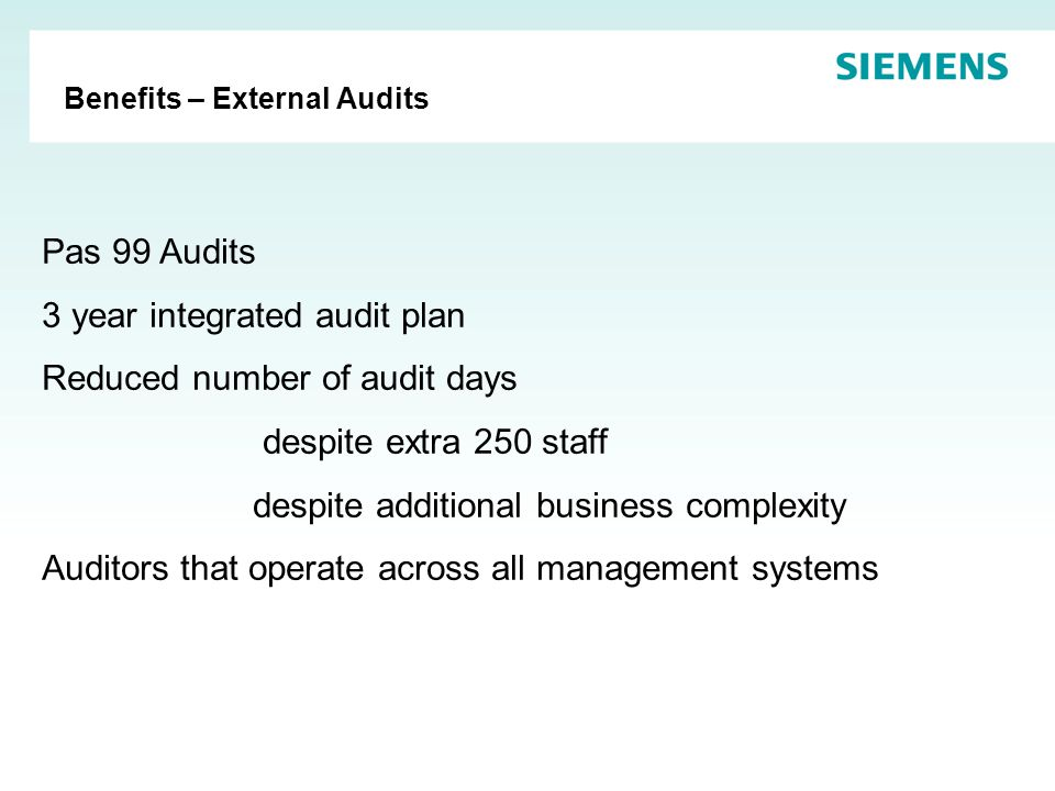 Benefits – External Audits Pas 99 Audits 3 year integrated audit plan Reduced number of audit days despite extra 250 staff despite additional business complexity Auditors that operate across all management systems