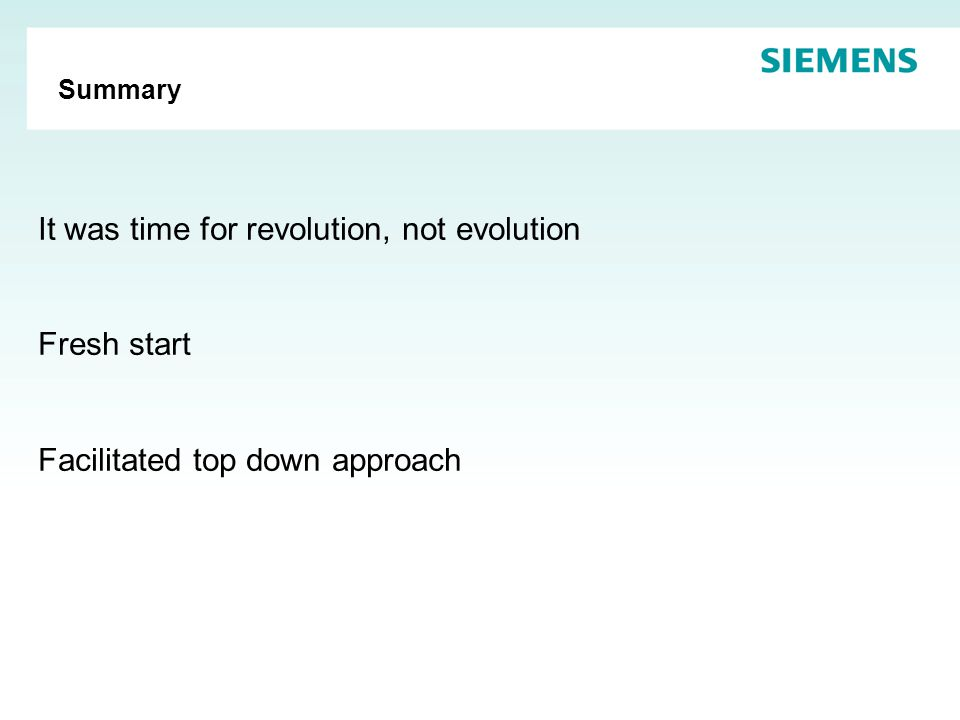 Summary It was time for revolution, not evolution Fresh start Facilitated top down approach