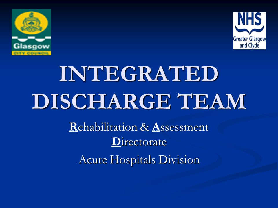 INTEGRATED DISCHARGE TEAM ehabilitation & ssessment irectorate Rehabilitation & Assessment Directorate Acute Hospitals Division