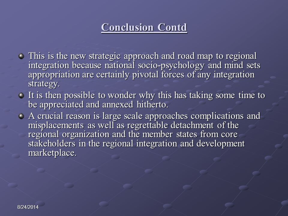 8/24/2014 Conclusion Contd This is the new strategic approach and road map to regional integration because national socio-psychology and mind sets appropriation are certainly pivotal forces of any integration strategy.