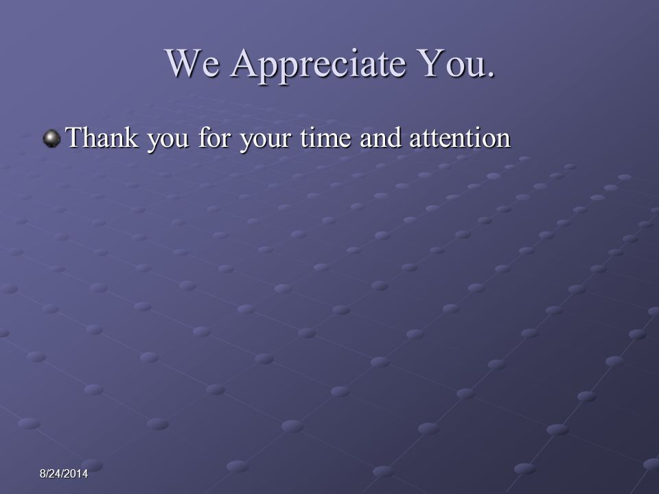 8/24/2014 We Appreciate You. Thank you for your time and attention