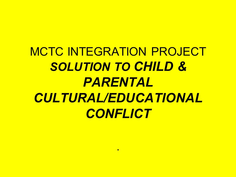 MCTC INTEGRATION PROJECT SOLUTION TO CHILD & PARENTAL CULTURAL/EDUCATIONAL CONFLICT.