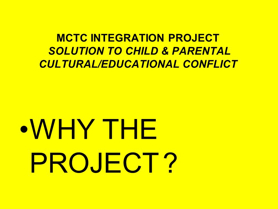 MCTC INTEGRATION PROJECT SOLUTION TO CHILD & PARENTAL CULTURAL/EDUCATIONAL CONFLICT WHY THE PROJECT