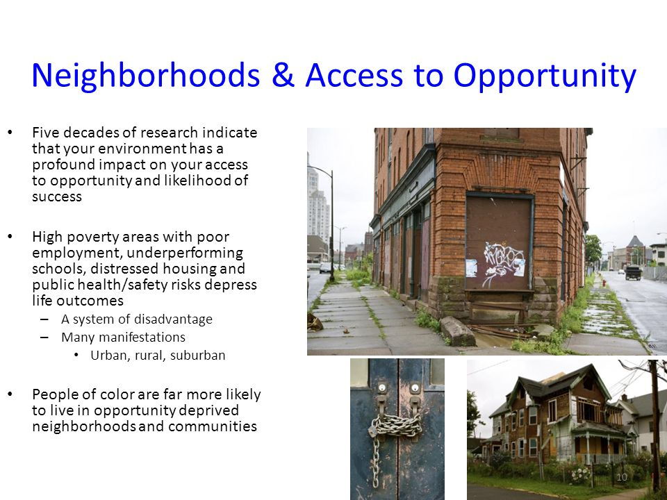 10 Neighborhoods & Access to Opportunity Five decades of research indicate that your environment has a profound impact on your access to opportunity and likelihood of success High poverty areas with poor employment, underperforming schools, distressed housing and public health/safety risks depress life outcomes – A system of disadvantage – Many manifestations Urban, rural, suburban People of color are far more likely to live in opportunity deprived neighborhoods and communities 10