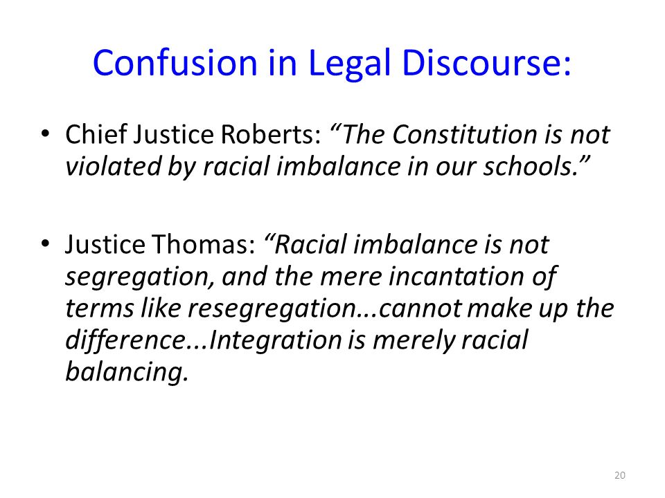 Confusion in Legal Discourse: Chief Justice Roberts: The Constitution is not violated by racial imbalance in our schools. Justice Thomas: Racial imbalance is not segregation, and the mere incantation of terms like resegregation...cannot make up the difference...Integration is merely racial balancing.