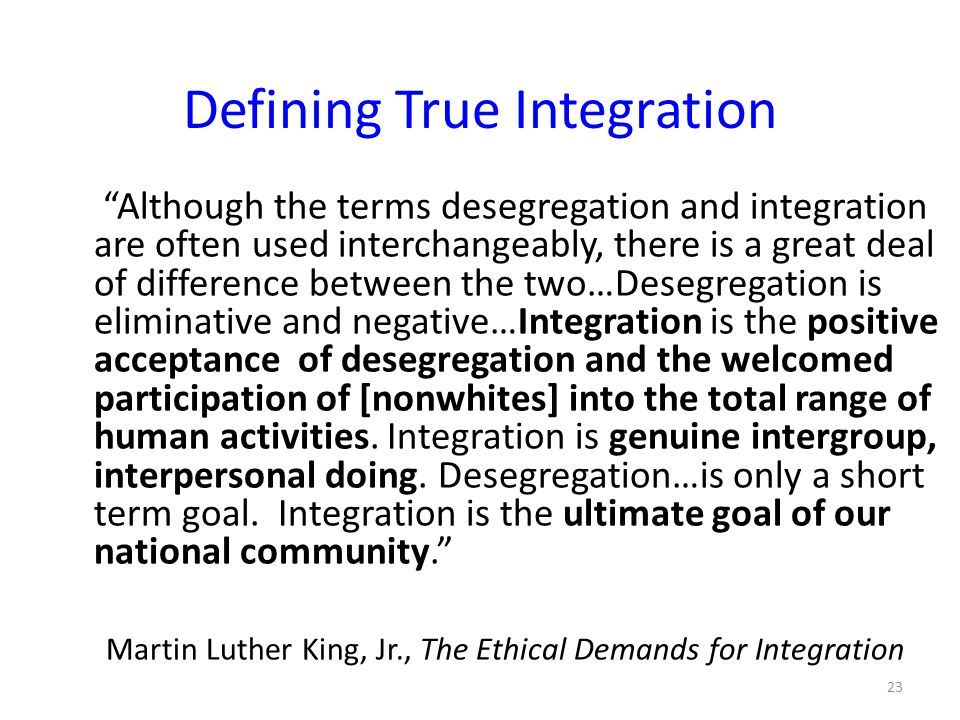 Defining True Integration Although the terms desegregation and integration are often used interchangeably, there is a great deal of difference between the two…Desegregation is eliminative and negative…Integration is the positive acceptance of desegregation and the welcomed participation of [nonwhites] into the total range of human activities.