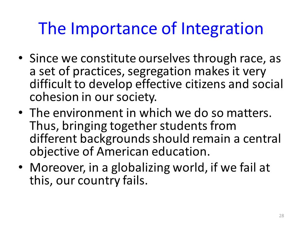 The Importance of Integration Since we constitute ourselves through race, as a set of practices, segregation makes it very difficult to develop effective citizens and social cohesion in our society.