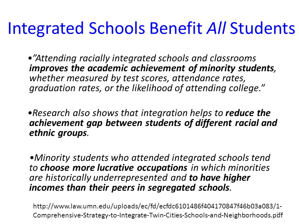 Integrated Schools Benefit All Students Attending racially integrated schools and classrooms improves the academic achievement of minority students, whether measured by test scores, attendance rates, graduation rates, or the likelihood of attending college. Research also shows that integration helps to reduce the achievement gap between students of different racial and ethnic groups.