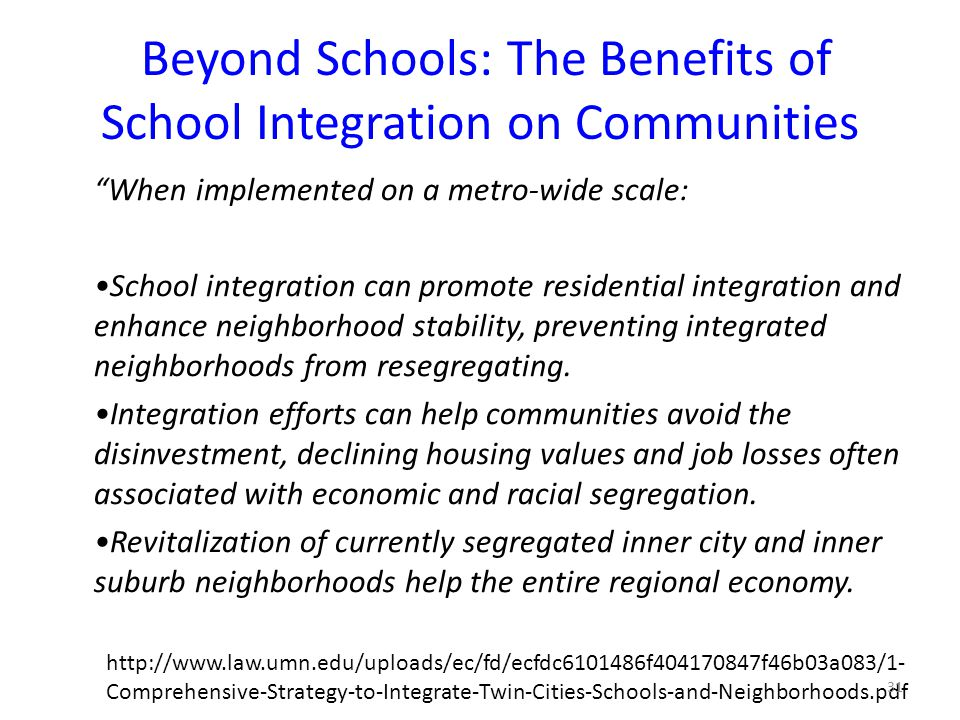 Beyond Schools: The Benefits of School Integration on Communities When implemented on a metro-wide scale: School integration can promote residential integration and enhance neighborhood stability, preventing integrated neighborhoods from resegregating.