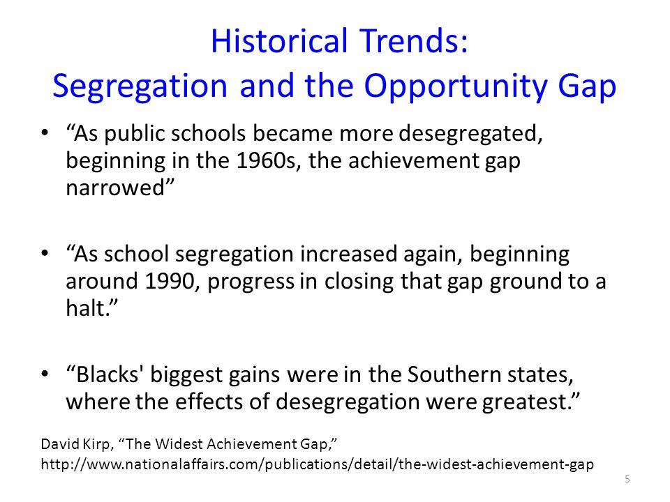 Historical Trends: Segregation and the Opportunity Gap As public schools became more desegregated, beginning in the 1960s, the achievement gap narrowed As school segregation increased again, beginning around 1990, progress in closing that gap ground to a halt. Blacks biggest gains were in the Southern states, where the effects of desegregation were greatest. David Kirp, The Widest Achievement Gap, http://www.nationalaffairs.com/publications/detail/the-widest-achievement-gap 5
