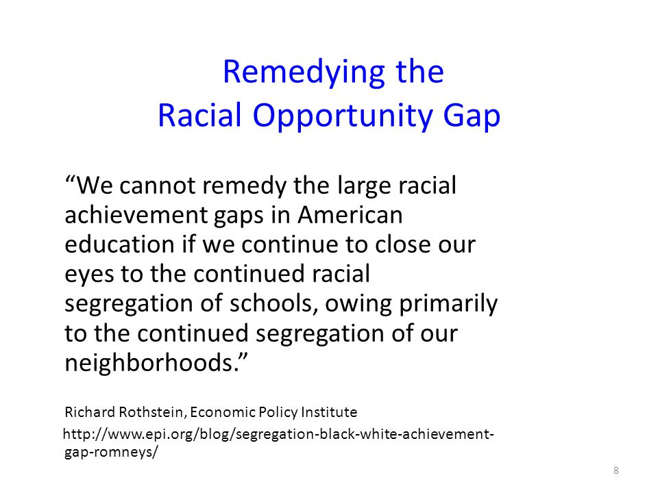 Remedying the Racial Opportunity Gap We cannot remedy the large racial achievement gaps in American education if we continue to close our eyes to the continued racial segregation of schools, owing primarily to the continued segregation of our neighborhoods. Richard Rothstein, Economic Policy Institute http://www.epi.org/blog/segregation-black-white-achievement- gap-romneys/ 8