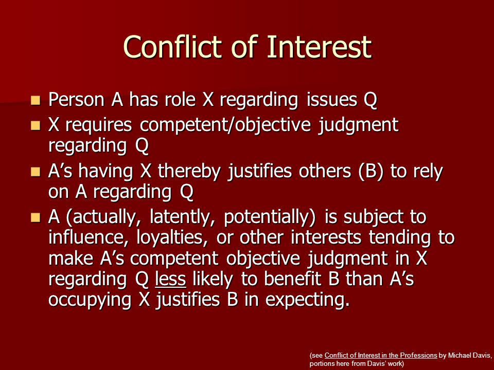 Conflict of Interest Person A has role X regarding issues Q Person A has role X regarding issues Q X requires competent/objective judgment regarding Q X requires competent/objective judgment regarding Q A's having X thereby justifies others (B) to rely on A regarding Q A's having X thereby justifies others (B) to rely on A regarding Q A (actually, latently, potentially) is subject to influence, loyalties, or other interests tending to make A's competent objective judgment in X regarding Q less likely to benefit B than A's occupying X justifies B in expecting.