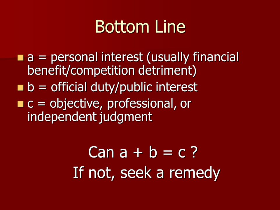 Bottom Line a = personal interest (usually financial benefit/competition detriment) a = personal interest (usually financial benefit/competition detriment) b = official duty/public interest b = official duty/public interest c = objective, professional, or independent judgment c = objective, professional, or independent judgment Can a + b = c .