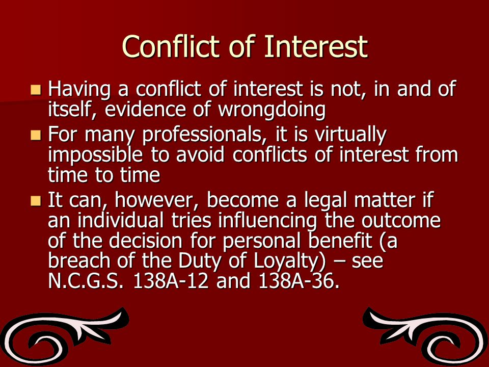 Conflict of Interest Having a conflict of interest is not, in and of itself, evidence of wrongdoing Having a conflict of interest is not, in and of itself, evidence of wrongdoing For many professionals, it is virtually impossible to avoid conflicts of interest from time to time For many professionals, it is virtually impossible to avoid conflicts of interest from time to time It can, however, become a legal matter if an individual tries influencing the outcome of the decision for personal benefit (a breach of the Duty of Loyalty) – see N.C.G.S.