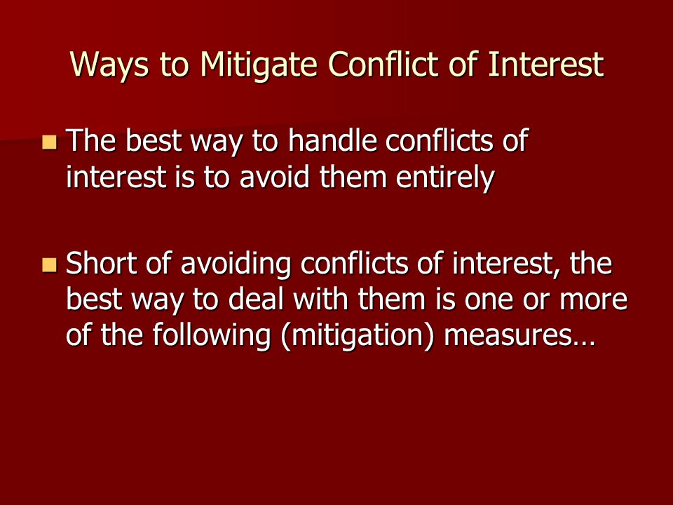 Ways to Mitigate Conflict of Interest The best way to handle conflicts of interest is to avoid them entirely The best way to handle conflicts of interest is to avoid them entirely Short of avoiding conflicts of interest, the best way to deal with them is one or more of the following (mitigation) measures… Short of avoiding conflicts of interest, the best way to deal with them is one or more of the following (mitigation) measures…