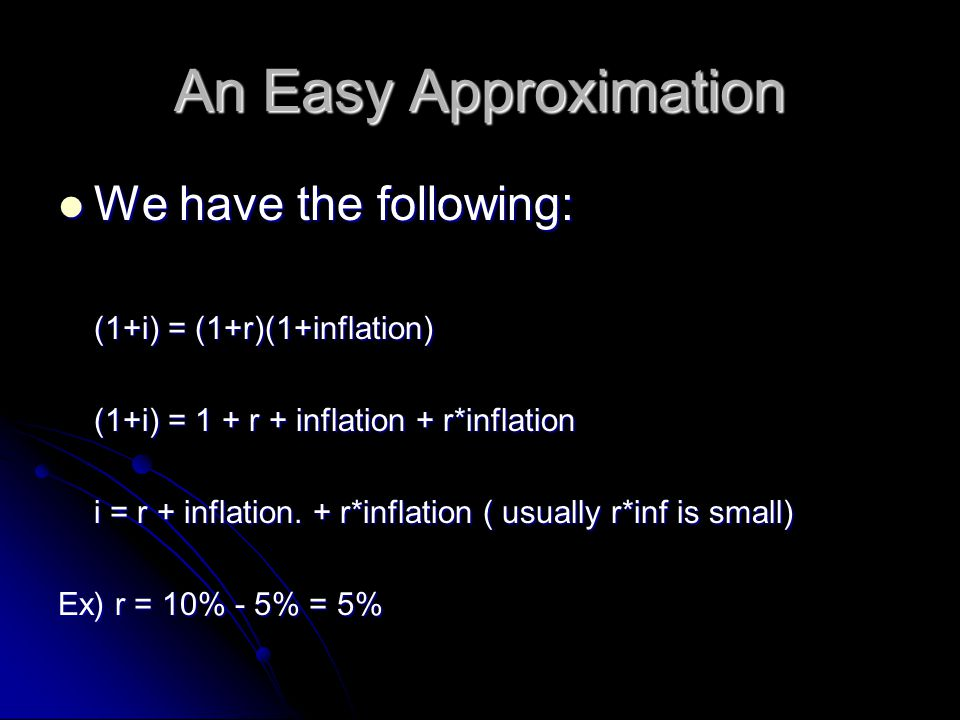 An Easy Approximation We have the following: We have the following: (1+i) = (1+r)(1+inflation) (1+i) = 1 + r + inflation + r*inflation i = r + inflation.