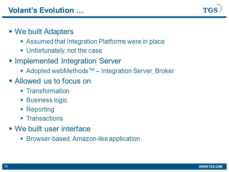 19  We built Adapters  Assumed that Integration Platforms were in place  Unfortunately, not the case  Implemented Integration Server  Adopted webMethods™ – Integration Server, Broker  Allowed us to focus on  Transformation  Business logic  Reporting  Transactions  We built user interface  Browser-based, Amazon-like application Volant's Evolution …