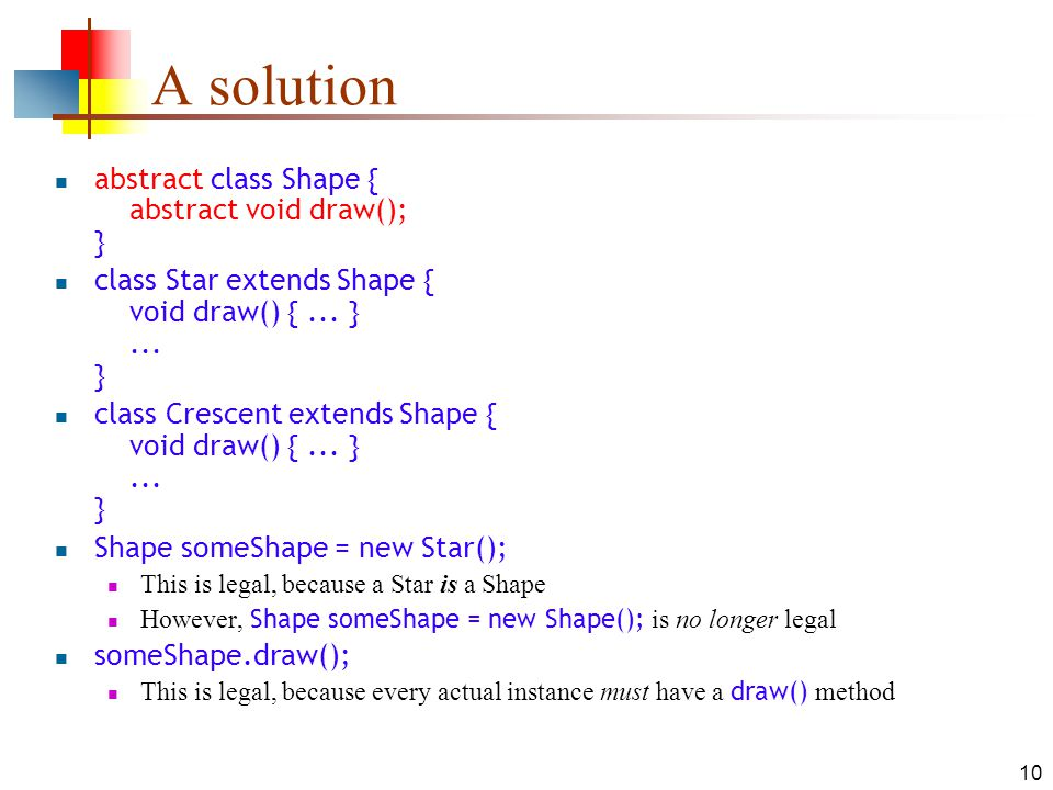 10 A solution abstract class Shape { abstract void draw(); } class Star extends Shape { void draw() {...