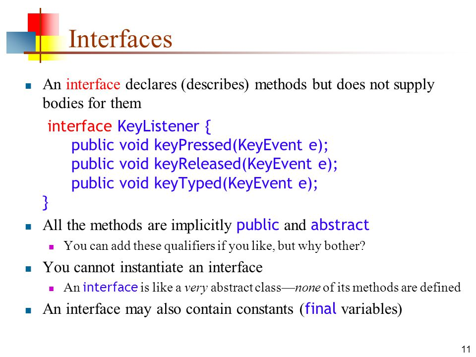 11 Interfaces An interface declares (describes) methods but does not supply bodies for them  interface KeyListener { public void keyPressed(KeyEvent e); public void keyReleased(KeyEvent e); public void keyTyped(KeyEvent e); } All the methods are implicitly public and abstract You can add these qualifiers if you like, but why bother.