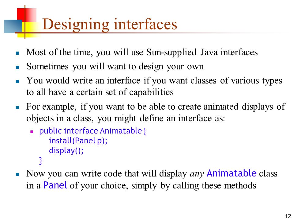 12 Designing interfaces Most of the time, you will use Sun-supplied Java interfaces Sometimes you will want to design your own You would write an interface if you want classes of various types to all have a certain set of capabilities For example, if you want to be able to create animated displays of objects in a class, you might define an interface as: public interface Animatable { install(Panel p); display(); } Now you can write code that will display any Animatable class in a Panel of your choice, simply by calling these methods
