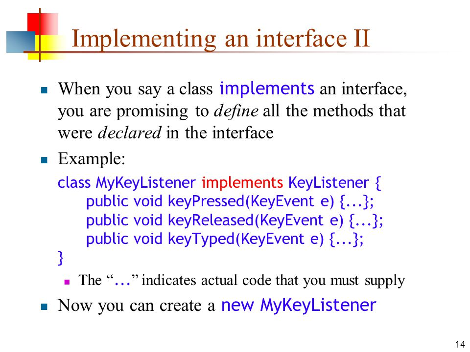14 Implementing an interface II When you say a class implements an interface, you are promising to define all the methods that were declared in the interface Example: class MyKeyListener implements KeyListener { public void keyPressed(KeyEvent e) {...}; public void keyReleased(KeyEvent e) {...}; public void keyTyped(KeyEvent e) {...}; } The ...