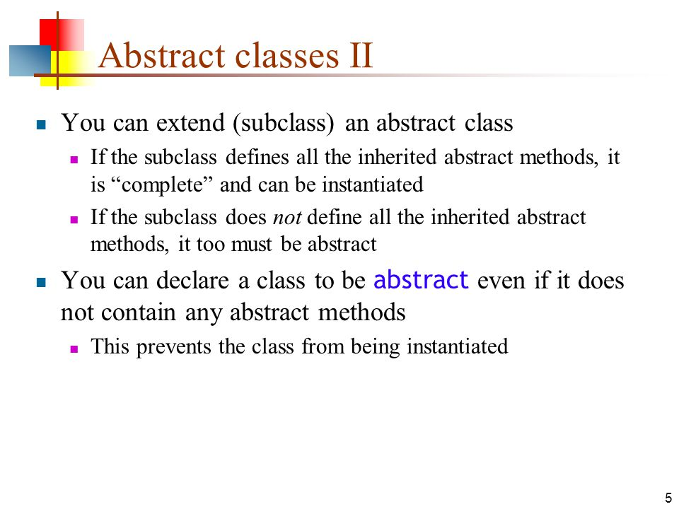 5 Abstract classes II You can extend (subclass) an abstract class If the subclass defines all the inherited abstract methods, it is complete and can be instantiated If the subclass does not define all the inherited abstract methods, it too must be abstract You can declare a class to be abstract even if it does not contain any abstract methods This prevents the class from being instantiated