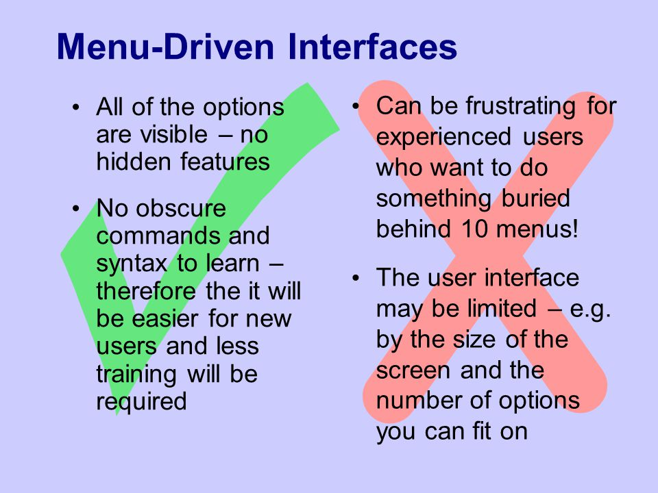 Menu-Driven Interfaces All of the options are visible – no hidden features No obscure commands and syntax to learn – therefore the it will be easier for new users and less training will be required Can be frustrating for experienced users who want to do something buried behind 10 menus.