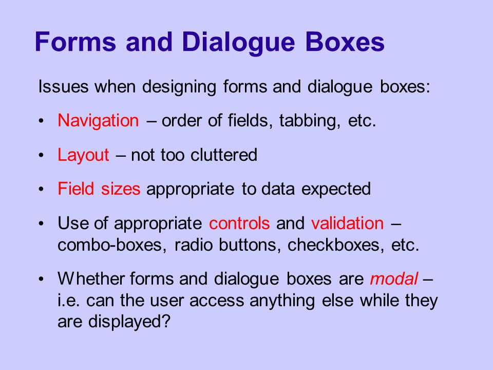 Forms and Dialogue Boxes Issues when designing forms and dialogue boxes: Navigation – order of fields, tabbing, etc.