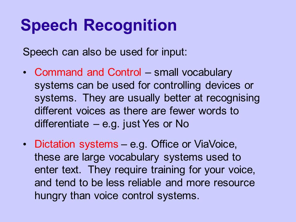 Speech Recognition Speech can also be used for input: Command and Control – small vocabulary systems can be used for controlling devices or systems.