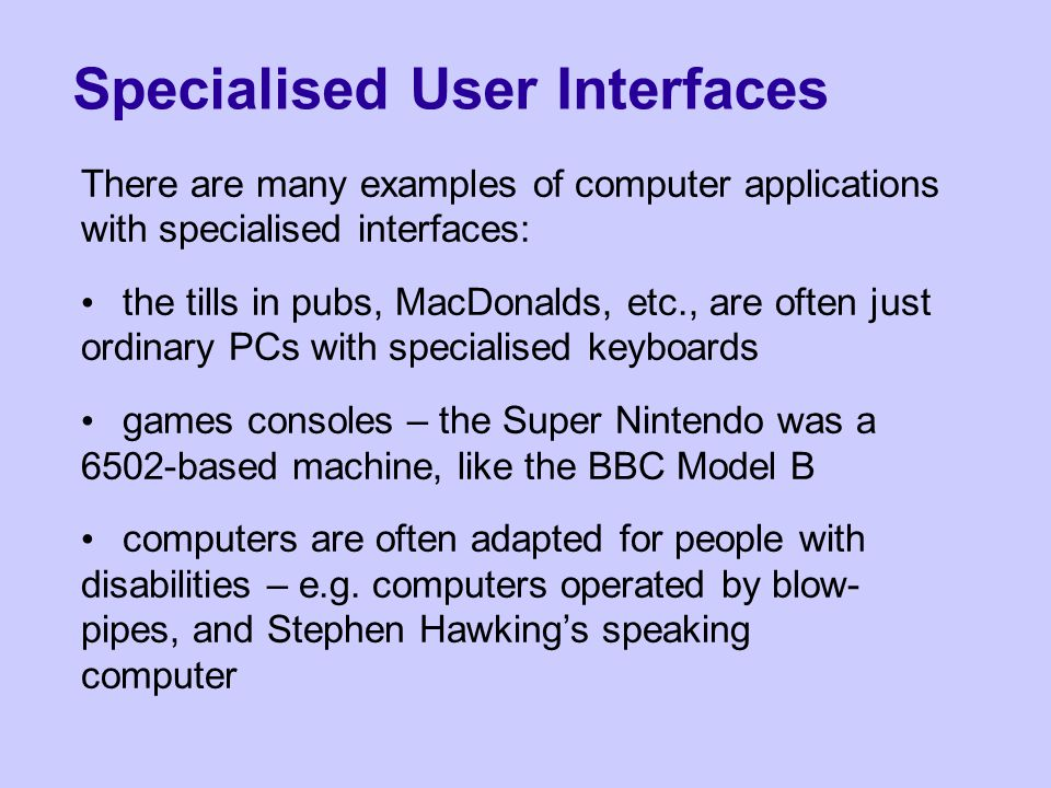Specialised User Interfaces There are many examples of computer applications with specialised interfaces: the tills in pubs, MacDonalds, etc., are often just ordinary PCs with specialised keyboards games consoles – the Super Nintendo was a 6502-based machine, like the BBC Model B computers are often adapted for people with disabilities – e.g.