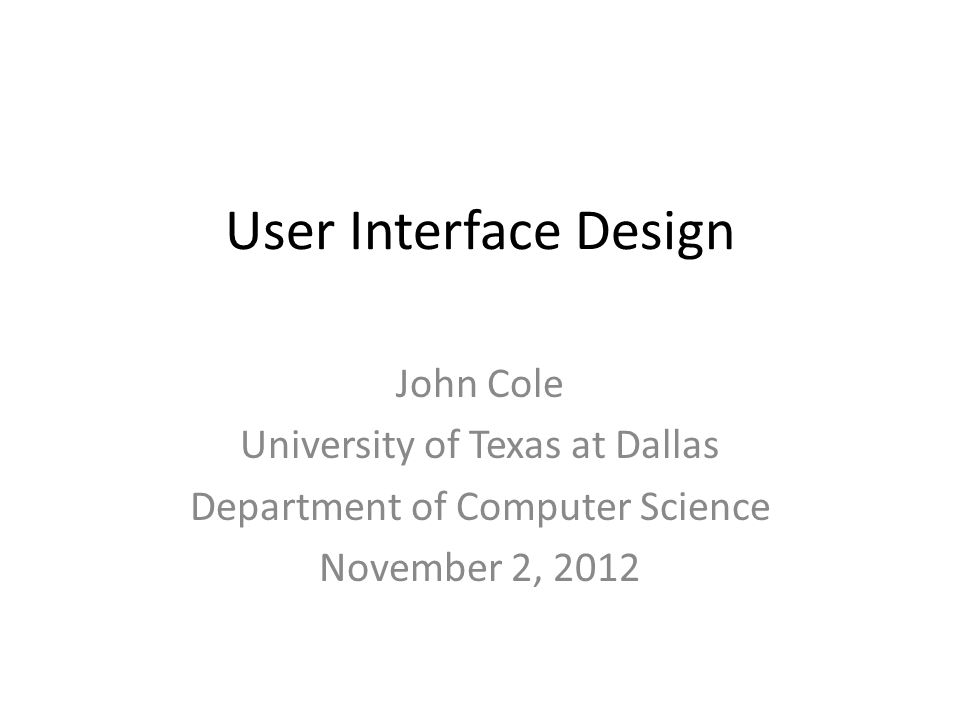 User Interface Design John Cole University of Texas at Dallas Department of Computer Science November 2, 2012