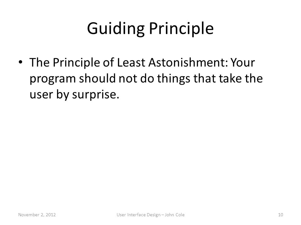 Guiding Principle The Principle of Least Astonishment: Your program should not do things that take the user by surprise.
