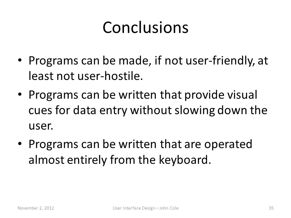 Conclusions Programs can be made, if not user-friendly, at least not user-hostile.