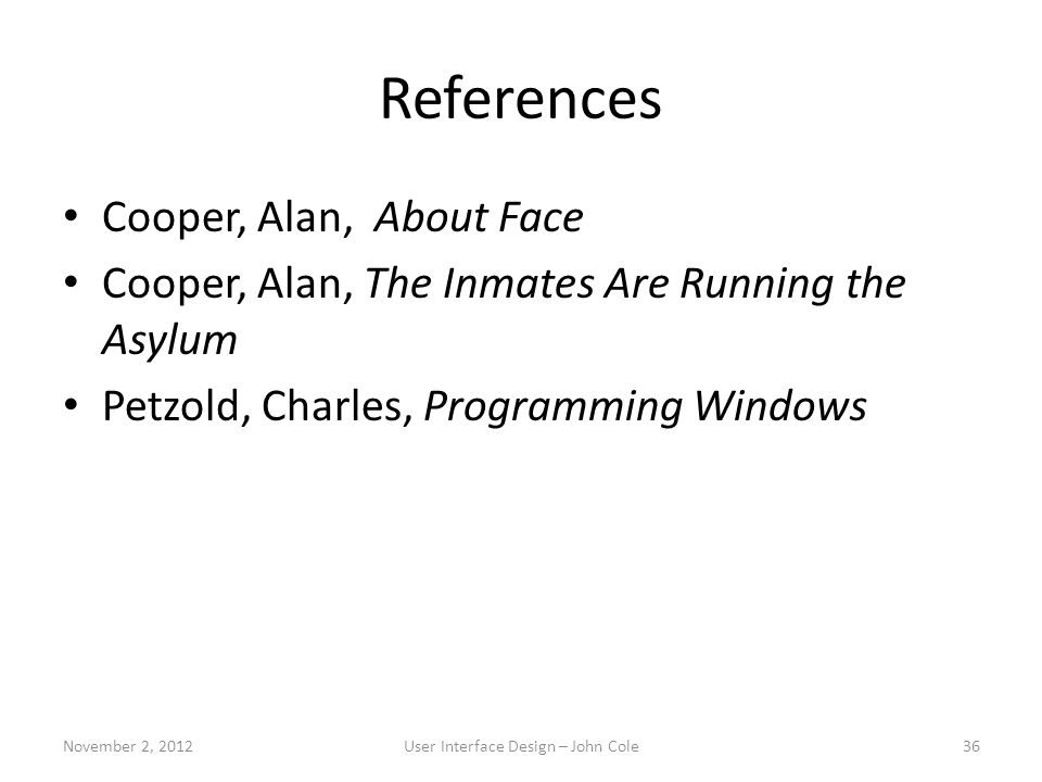 References Cooper, Alan, About Face Cooper, Alan, The Inmates Are Running the Asylum Petzold, Charles, Programming Windows November 2, 2012User Interface Design – John Cole36