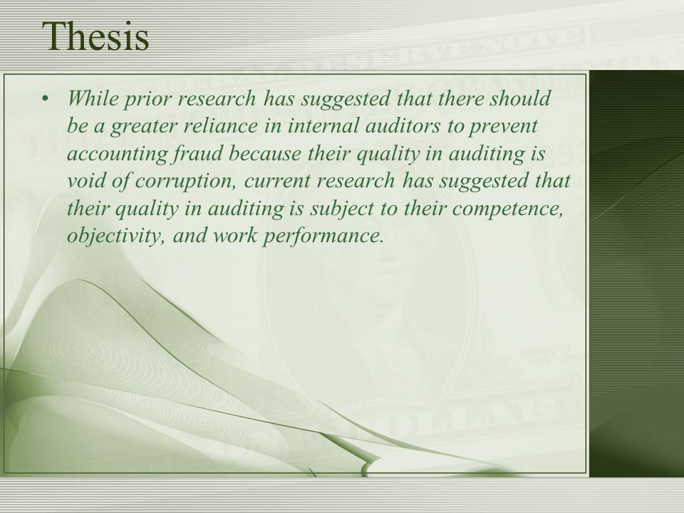 Thesis While prior research has suggested that there should be a greater reliance in internal auditors to prevent accounting fraud because their quality in auditing is void of corruption, current research has suggested that their quality in auditing is subject to their competence, objectivity, and work performance.