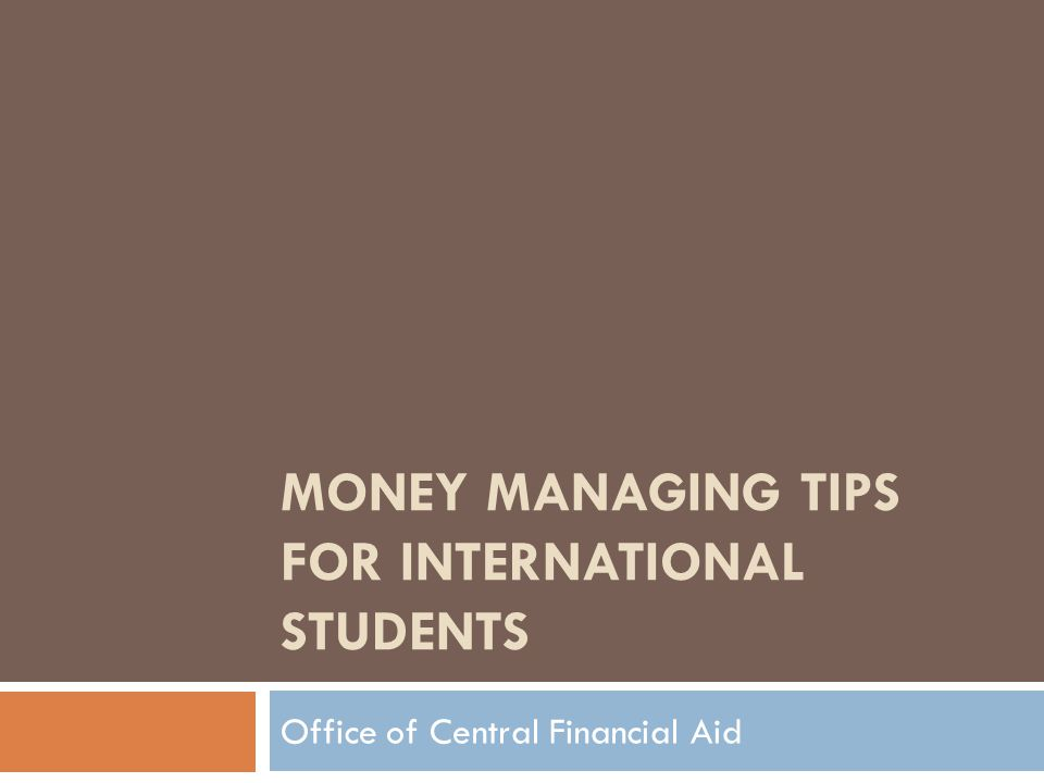MONEY MANAGING TIPS FOR INTERNATIONAL STUDENTS Office of Central Financial Aid